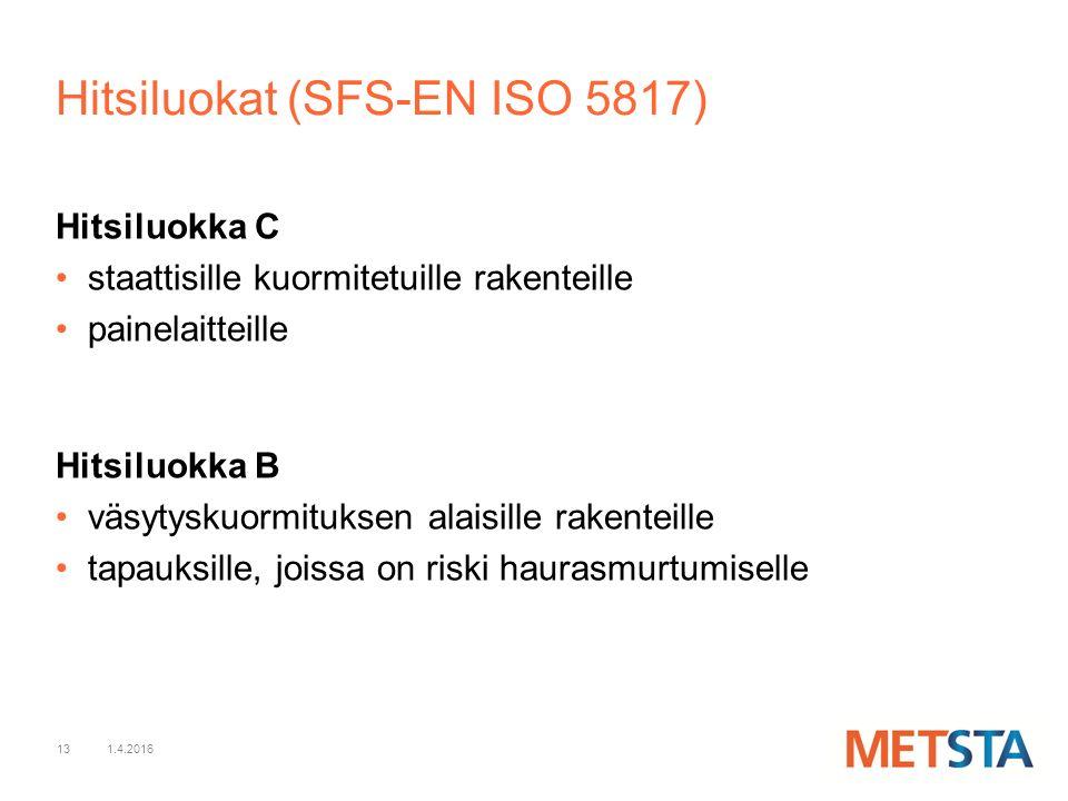 13 Hitsiluokka C staattisille kuormitetuille rakenteille painelaitteille Hitsiluokka B väsytyskuormituksen alaisille rakenteille tapauksille, joissa on riski haurasmurtumiselle 1.4.2016 Hitsiluokat (SFS-EN ISO 5817)