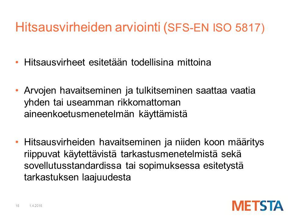 16 Hitsausvirheiden arviointi ( SFS-EN ISO 5817) Hitsausvirheet esitetään todellisina mittoina Arvojen havaitseminen ja tulkitseminen saattaa vaatia yhden tai useamman rikkomattoman aineenkoetusmenetelmän käyttämistä Hitsausvirheiden havaitseminen ja niiden koon määritys riippuvat käytettävistä tarkastusmenetelmistä sekä sovellutusstandardissa tai sopimuksessa esitetystä tarkastuksen laajuudesta 1.4.2016