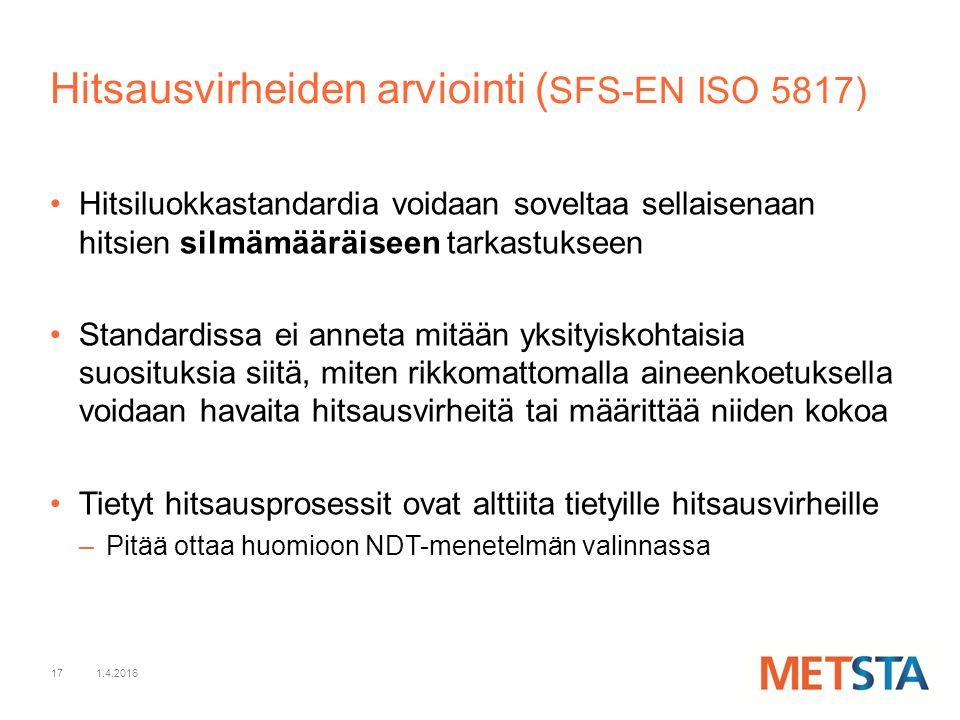 17 Hitsiluokkastandardia voidaan soveltaa sellaisenaan hitsien silmämääräiseen tarkastukseen Standardissa ei anneta mitään yksityiskohtaisia suosituksia siitä, miten rikkomattomalla aineenkoetuksella voidaan havaita hitsausvirheitä tai määrittää niiden kokoa Tietyt hitsausprosessit ovat alttiita tietyille hitsausvirheille –Pitää ottaa huomioon NDT-menetelmän valinnassa 1.4.2016 Hitsausvirheiden arviointi ( SFS-EN ISO 5817)