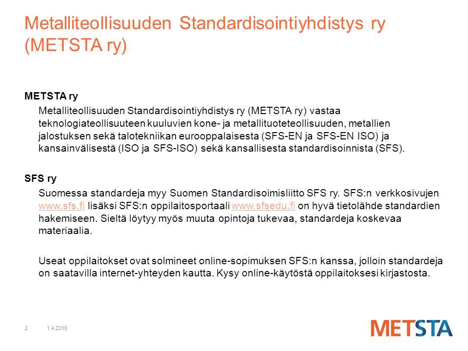 1.4.20162 Metalliteollisuuden Standardisointiyhdistys ry (METSTA ry) METSTA ry Metalliteollisuuden Standardisointiyhdistys ry (METSTA ry) vastaa teknologiateollisuuteen kuuluvien kone- ja metallituoteteollisuuden, metallien jalostuksen sekä talotekniikan eurooppalaisesta (SFS-EN ja SFS-EN ISO) ja kansainvälisestä (ISO ja SFS-ISO) sekä kansallisesta standardisoinnista (SFS).