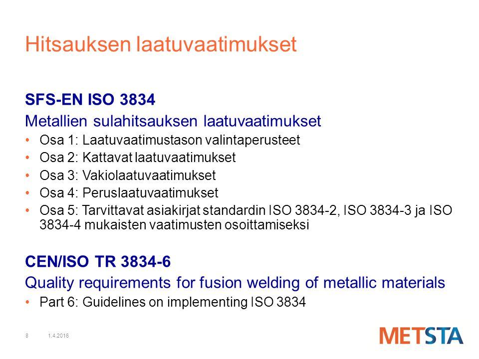 8 Hitsauksen laatuvaatimukset SFS-EN ISO 3834 Metallien sulahitsauksen laatuvaatimukset Osa 1: Laatuvaatimustason valintaperusteet Osa 2: Kattavat laatuvaatimukset Osa 3: Vakiolaatuvaatimukset Osa 4: Peruslaatuvaatimukset Osa 5: Tarvittavat asiakirjat standardin ISO 3834-2, ISO 3834-3 ja ISO 3834-4 mukaisten vaatimusten osoittamiseksi CEN/ISO TR 3834-6 Quality requirements for fusion welding of metallic materials Part 6: Guidelines on implementing ISO 3834 1.4.2016