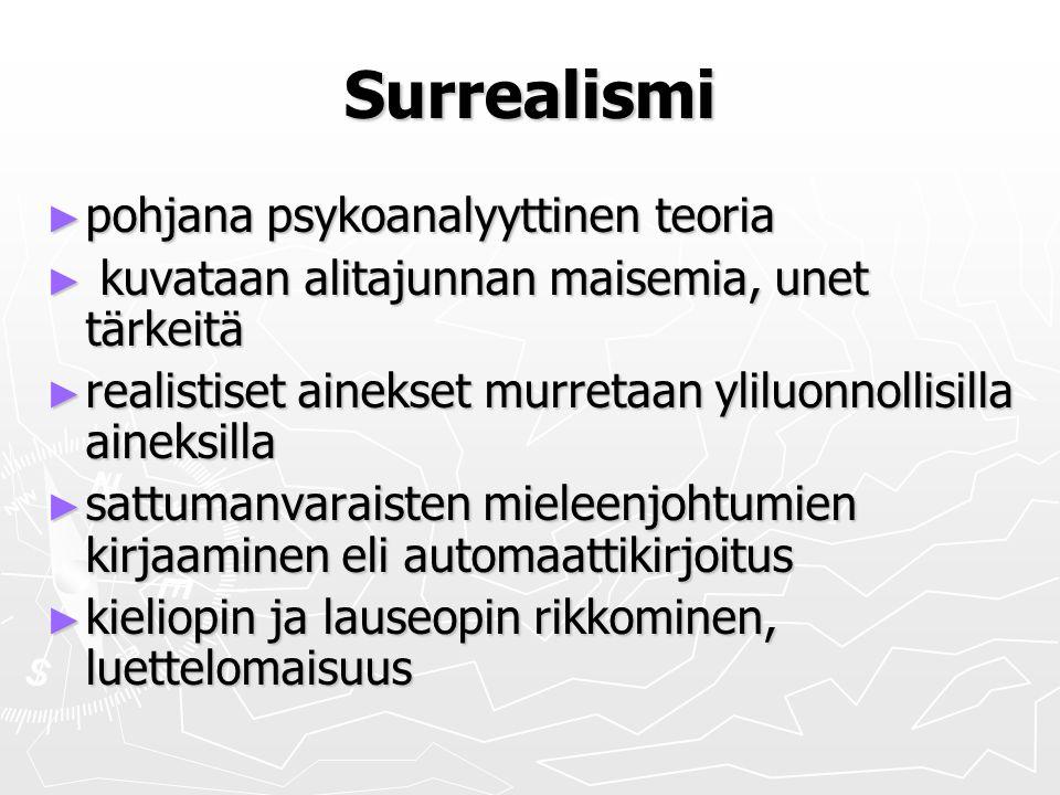 Surrealismi ► pohjana psykoanalyyttinen teoria ► kuvataan alitajunnan maisemia, unet tärkeitä ► realistiset ainekset murretaan yliluonnollisilla aineksilla ► sattumanvaraisten mieleenjohtumien kirjaaminen eli automaattikirjoitus ► kieliopin ja lauseopin rikkominen, luettelomaisuus