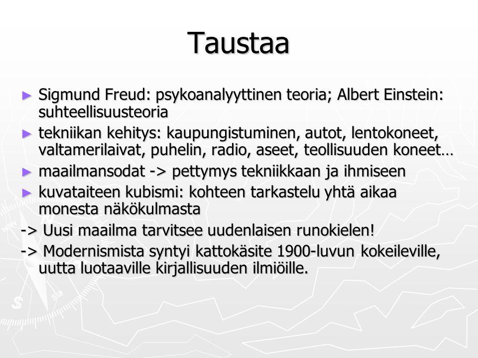 Taustaa ► Sigmund Freud: psykoanalyyttinen teoria; Albert Einstein: suhteellisuusteoria ► tekniikan kehitys: kaupungistuminen, autot, lentokoneet, valtamerilaivat, puhelin, radio, aseet, teollisuuden koneet… ► maailmansodat -> pettymys tekniikkaan ja ihmiseen ► kuvataiteen kubismi: kohteen tarkastelu yhtä aikaa monesta näkökulmasta -> Uusi maailma tarvitsee uudenlaisen runokielen.