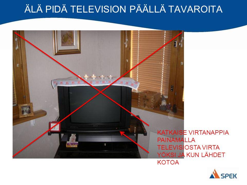 ÄLÄ PIDÄ TELEVISION PÄÄLLÄ TAVAROITA KATKAISE VIRTANAPPIA PAINAMALLA TELEVISIOSTA VIRTA YÖKSI JA KUN LÄHDET KOTOA