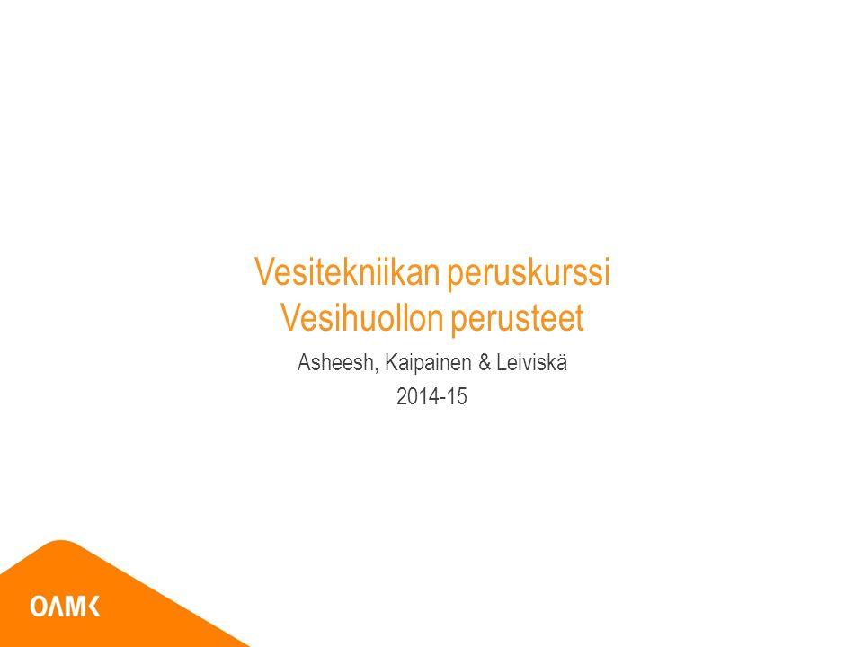 Vesitekniikan peruskurssi Vesihuollon perusteet Asheesh, Kaipainen & Leiviskä 2014-15