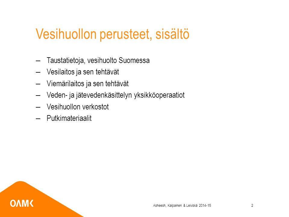 Vesihuollon perusteet, sisältö –Taustatietoja, vesihuolto Suomessa –Vesilaitos ja sen tehtävät –Viemärilaitos ja sen tehtävät –Veden- ja jätevedenkäsittelyn yksikköoperaatiot –Vesihuollon verkostot –Putkimateriaalit Asheesh, Kaipainen & Leiviskä 2014-152