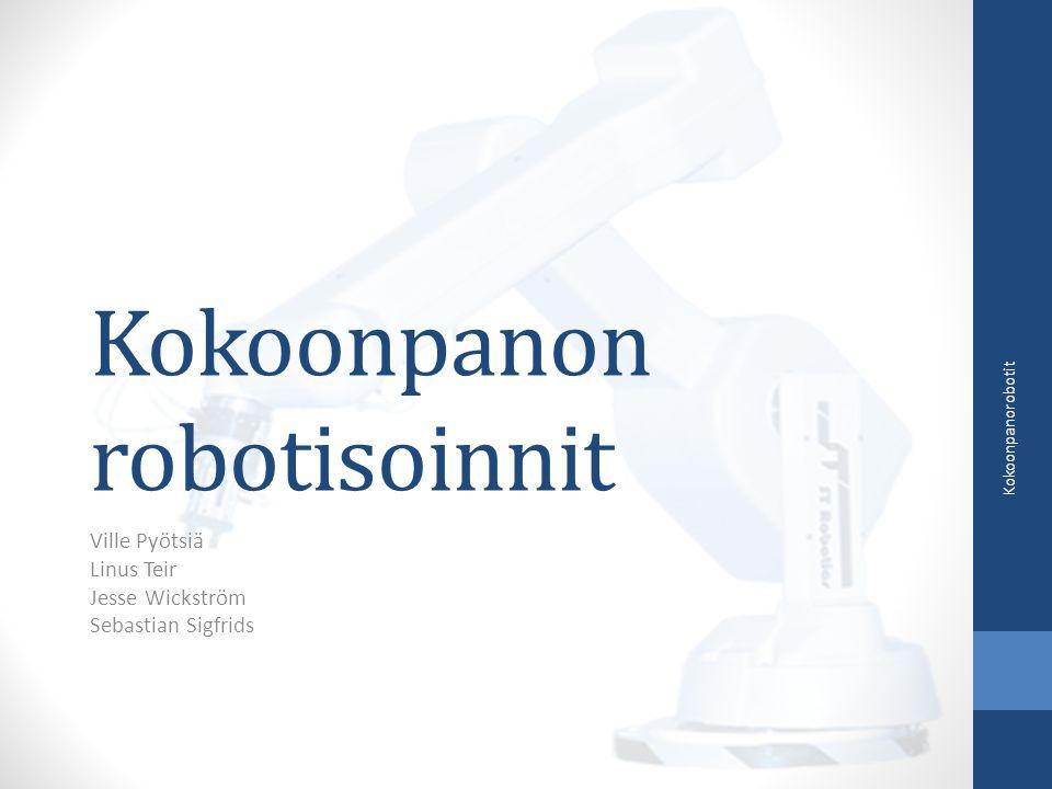 Kokoonpanon robotisoinnit Ville Pyötsiä Linus Teir Jesse Wickström Sebastian Sigfrids Kokoonpanorobotit