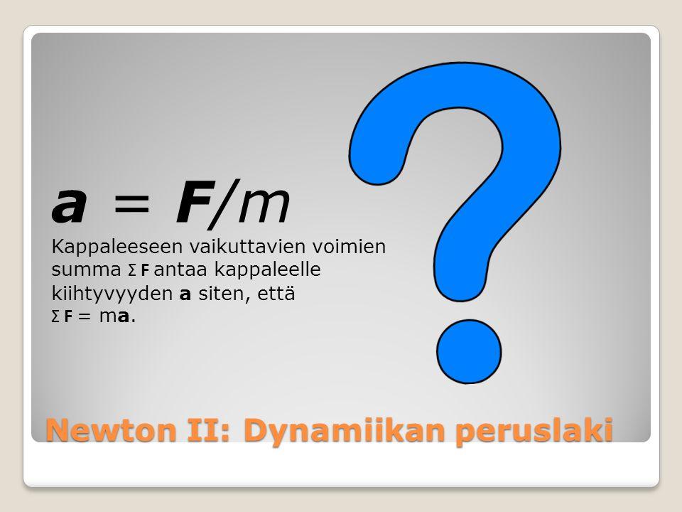 Newton II: Dynamiikan peruslaki a = F/m Kappaleeseen vaikuttavien voimien summa Σ F antaa kappaleelle kiihtyvyyden a siten, että Σ F = ma.