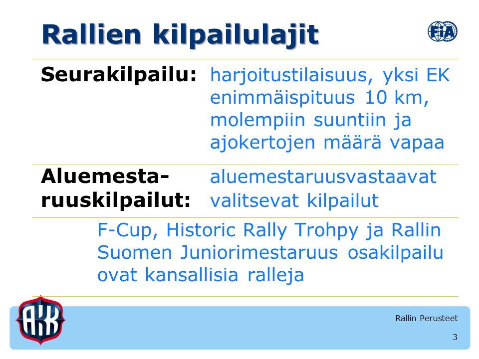 Rallien kilpailulajit Seurakilpailu: harjoitustilaisuus, yksi EK enimmäispituus 10 km, molempiin suuntiin ja ajokertojen määrä vapaa Aluemesta- aluemestaruusvastaavat ruuskilpailut: valitsevat kilpailut F-Cup, Historic Rally Trohpy ja Rallin Suomen Juniorimestaruus osakilpailu ovat kansallisia ralleja 3 Rallin Perusteet