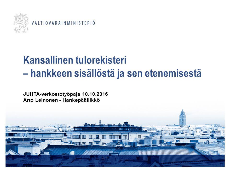 Kansallinen tulorekisteri – hankkeen sisällöstä ja sen etenemisestä JUHTA-verkostotyöpaja 10.10.2016 Arto Leinonen - Hankepäällikkö