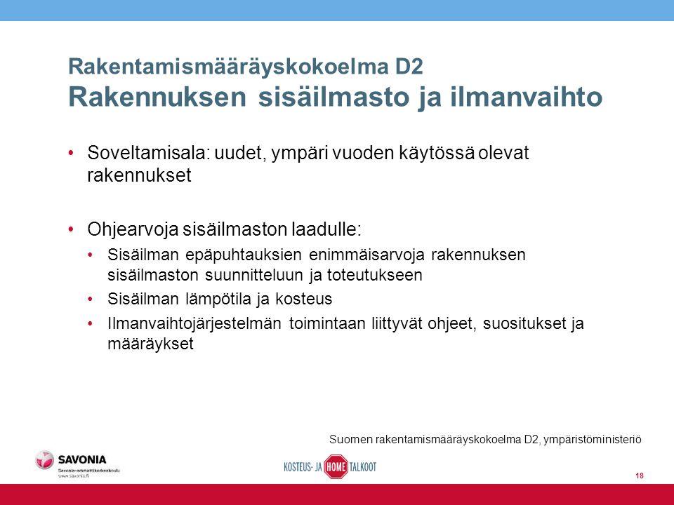Rakentamismääräyskokoelma D2 Rakennuksen sisäilmasto ja ilmanvaihto Soveltamisala: uudet, ympäri vuoden käytössä olevat rakennukset Ohjearvoja sisäilmaston laadulle: Sisäilman epäpuhtauksien enimmäisarvoja rakennuksen sisäilmaston suunnitteluun ja toteutukseen Sisäilman lämpötila ja kosteus Ilmanvaihtojärjestelmän toimintaan liittyvät ohjeet, suositukset ja määräykset Suomen rakentamismääräyskokoelma D2, ympäristöministeriö 18