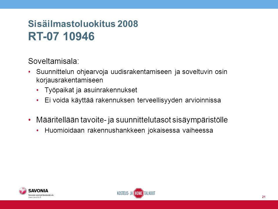 Sisäilmastoluokitus 2008 RT-07 10946 Soveltamisala: Suunnittelun ohjearvoja uudisrakentamiseen ja soveltuvin osin korjausrakentamiseen Työpaikat ja asuinrakennukset Ei voida käyttää rakennuksen terveellisyyden arvioinnissa Määritellään tavoite- ja suunnittelutasot sisäympäristölle Huomioidaan rakennushankkeen jokaisessa vaiheessa 21