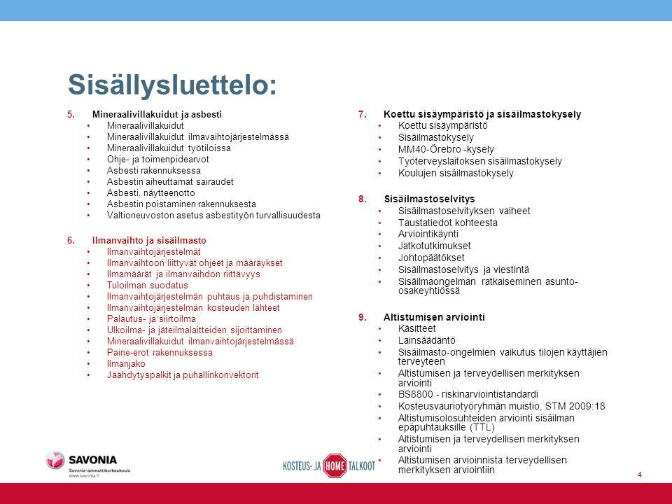 Sisällysluettelo: 4 5.Mineraalivillakuidut ja asbesti Mineraalivillakuidut Mineraalivillakuidut ilmavaihtojärjestelmässä Mineraalivillakuidut työtiloissa Ohje- ja toimenpidearvot Asbesti rakennuksessa Asbestin aiheuttamat sairaudet Asbesti, näytteenotto Asbestin poistaminen rakennuksesta Valtioneuvoston asetus asbestityön turvallisuudesta 6.Ilmanvaihto ja sisäilmasto Ilmanvaihtojärjestelmät Ilmanvaihtoon liittyvät ohjeet ja määräykset Ilmamäärät ja ilmanvaihdon riittävyys Tuloilman suodatus Ilmanvaihtojärjestelmän puhtaus ja puhdistaminen Ilmanvaihtojärjestelmän kosteuden lähteet Palautus- ja siirtoilma Ulkoilma- ja jäteilmalaitteiden sijoittaminen Mineraalivillakuidut ilmanvaihtojärjestelmässä Paine-erot rakennuksessa Ilmanjako Jäähdytyspalkit ja puhallinkonvektorit 7.Koettu sisäympäristö ja sisäilmastokysely Koettu sisäympäristö Sisäilmastokysely MM40-Örebro -kysely Työterveyslaitoksen sisäilmastokysely Koulujen sisäilmastokysely 8.Sisäilmastoselvitys Sisäilmastoselvityksen vaiheet Taustatiedot kohteesta Arviointikäynti Jatkotutkimukset Johtopäätökset Sisäilmastoselvitys ja viestintä Sisäilmaongelman ratkaiseminen asunto- osakeyhtiössä 9.Altistumisen arviointi Käsitteet Lainsäädäntö Sisäilmasto-ongelmien vaikutus tilojen käyttäjien terveyteen Altistumisen ja terveydellisen merkityksen arviointi BS8800 - riskinarviointistandardi Kosteusvauriotyöryhmän muistio, STM 2009:18 Altistumisolosuhteiden arviointi sisäilman epäpuhtauksille (TTL) Altistumisen ja terveydellisen merkityksen arviointi Altistumisen arvioinnista terveydellisen merkityksen arviointiin