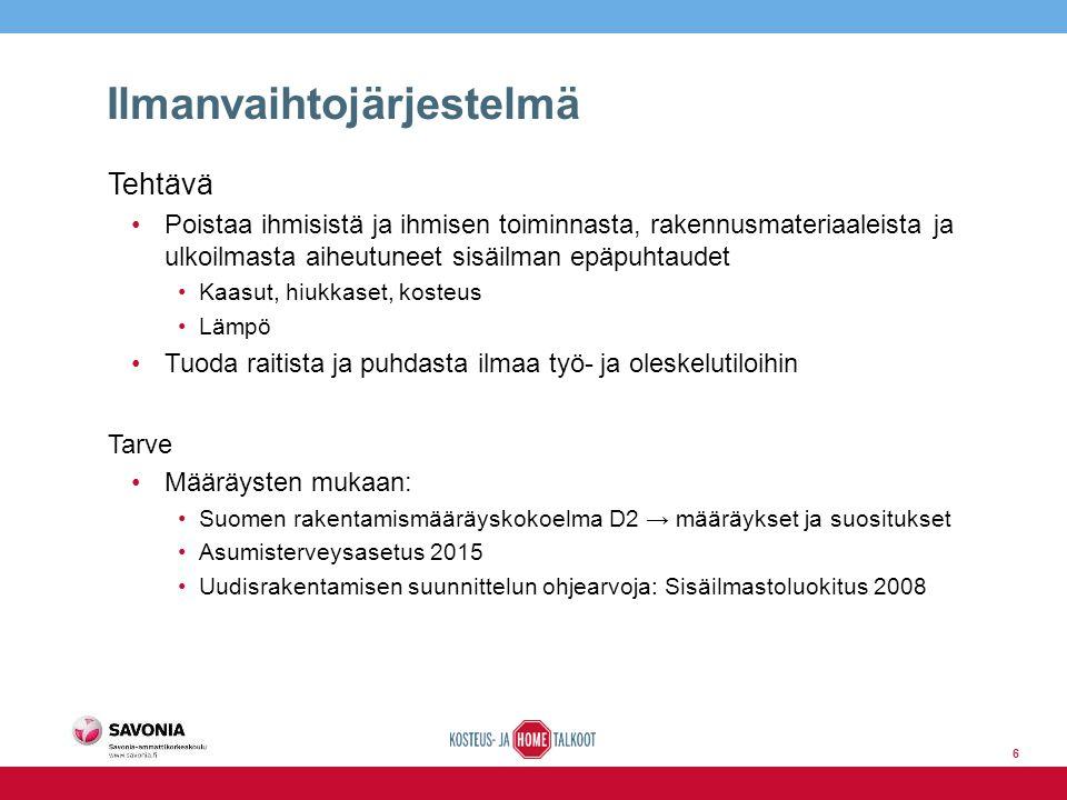 Ilmanvaihtojärjestelmä Tehtävä Poistaa ihmisistä ja ihmisen toiminnasta, rakennusmateriaaleista ja ulkoilmasta aiheutuneet sisäilman epäpuhtaudet Kaasut, hiukkaset, kosteus Lämpö Tuoda raitista ja puhdasta ilmaa työ- ja oleskelutiloihin Tarve Määräysten mukaan: Suomen rakentamismääräyskokoelma D2 → määräykset ja suositukset Asumisterveysasetus 2015 Uudisrakentamisen suunnittelun ohjearvoja: Sisäilmastoluokitus 2008 6