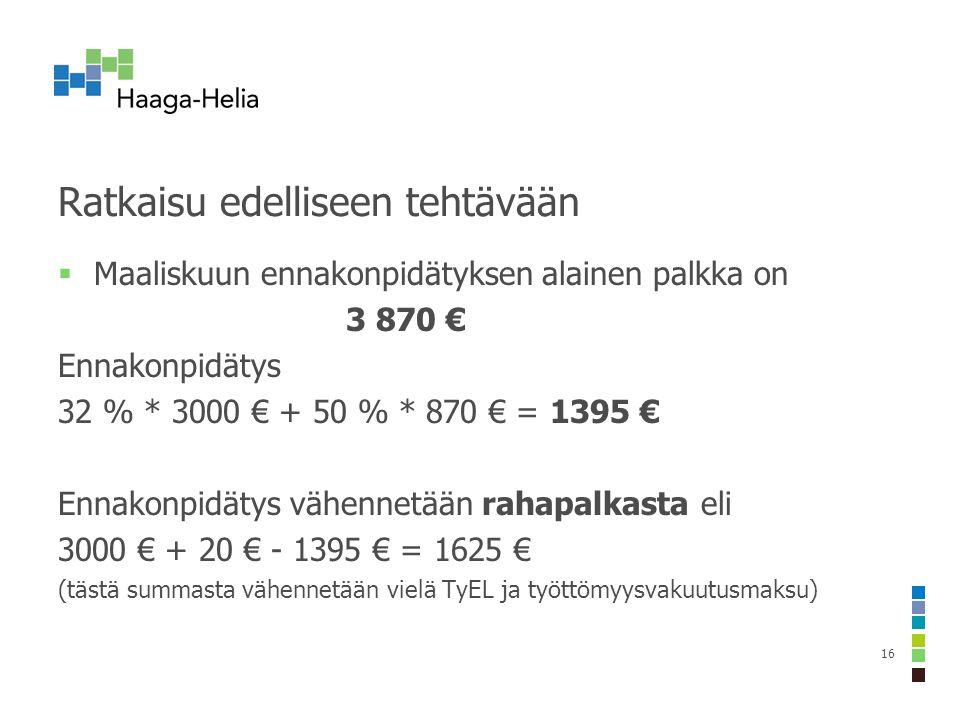 Ratkaisu edelliseen tehtävään  Maaliskuun ennakonpidätyksen alainen palkka on 3 870 € Ennakonpidätys 32 % * 3000 € + 50 % * 870 € = 1395 € Ennakonpidätys vähennetään rahapalkasta eli 3000 € + 20 € - 1395 € = 1625 € (tästä summasta vähennetään vielä TyEL ja työttömyysvakuutusmaksu) 16