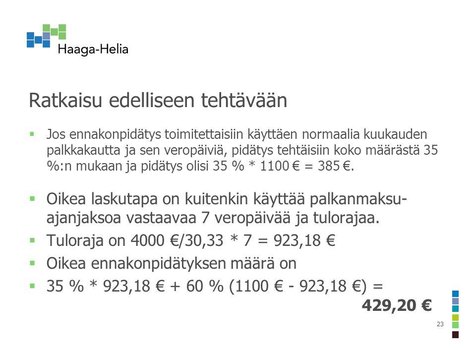 Ratkaisu edelliseen tehtävään  Jos ennakonpidätys toimitettaisiin käyttäen normaalia kuukauden palkkakautta ja sen veropäiviä, pidätys tehtäisiin koko määrästä 35 %:n mukaan ja pidätys olisi 35 % * 1100 € = 385 €.