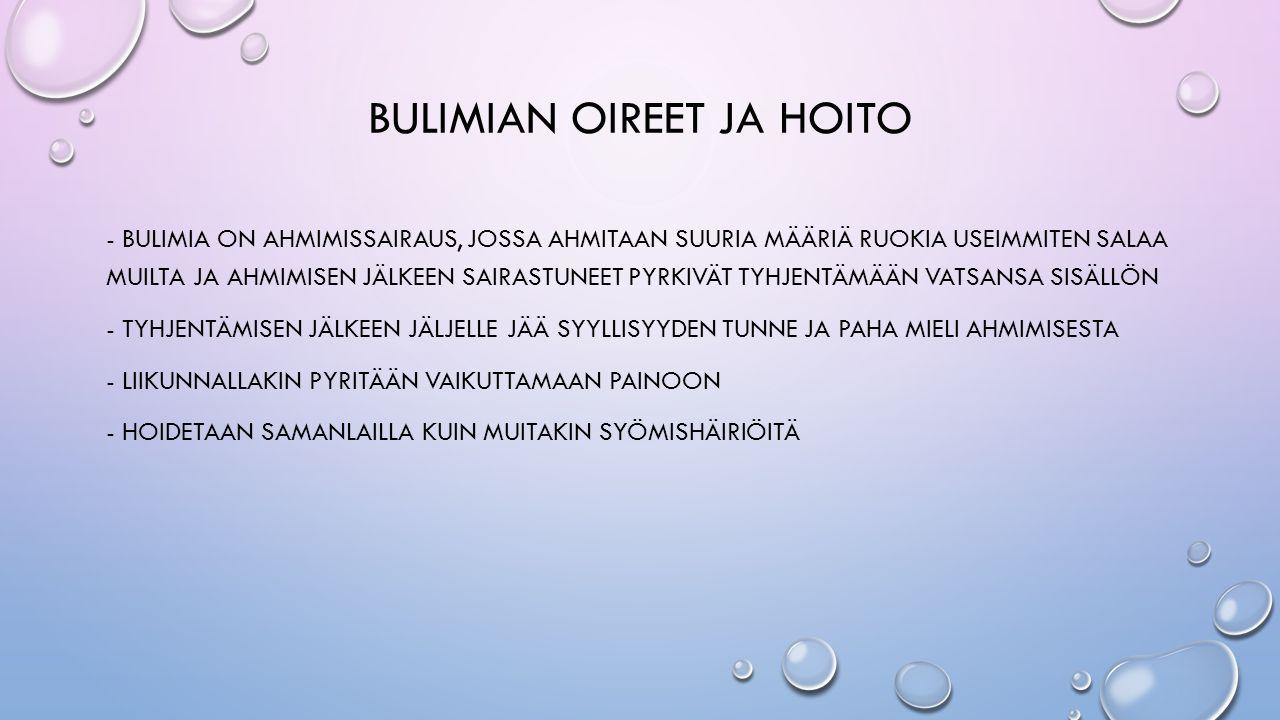 BULIMIAN OIREET JA HOITO - BULIMIA ON AHMIMISSAIRAUS, JOSSA AHMITAAN SUURIA MÄÄRIÄ RUOKIA USEIMMITEN SALAA MUILTA JA AHMIMISEN JÄLKEEN SAIRASTUNEET PYRKIVÄT TYHJENTÄMÄÄN VATSANSA SISÄLLÖN - TYHJENTÄMISEN JÄLKEEN JÄLJELLE JÄÄ SYYLLISYYDEN TUNNE JA PAHA MIELI AHMIMISESTA - LIIKUNNALLAKIN PYRITÄÄN VAIKUTTAMAAN PAINOON - HOIDETAAN SAMANLAILLA KUIN MUITAKIN SYÖMISHÄIRIÖITÄ