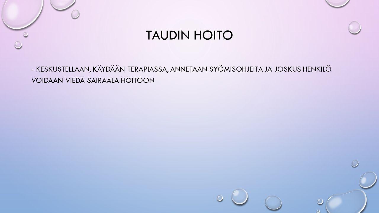 TAUDIN HOITO - KESKUSTELLAAN, KÄYDÄÄN TERAPIASSA, ANNETAAN SYÖMISOHJEITA JA JOSKUS HENKILÖ VOIDAAN VIEDÄ SAIRAALA HOITOON