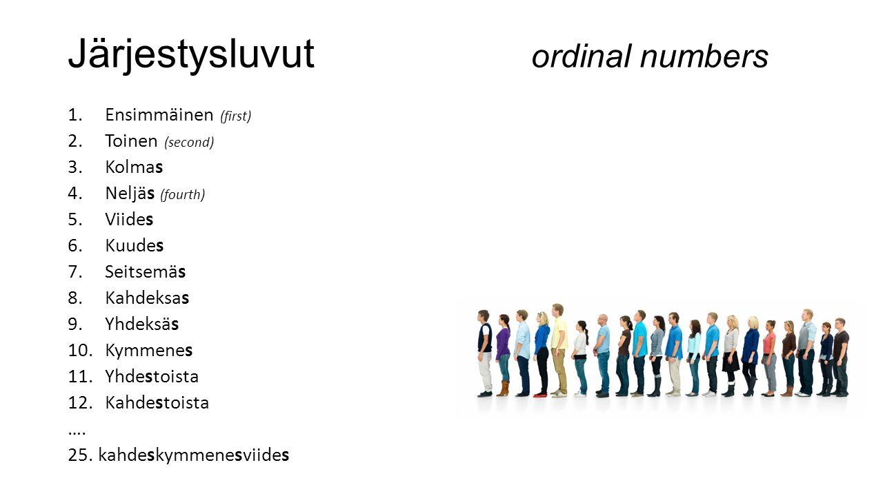 Järjestysluvut ordinal numbers 1.Ensimmäinen (first) 2.Toinen (second) 3.Kolmas 4.Neljäs (fourth) 5.Viides 6.Kuudes 7.Seitsemäs 8.Kahdeksas 9.Yhdeksäs 10.Kymmenes 11.Yhdestoista 12.Kahdestoista ….
