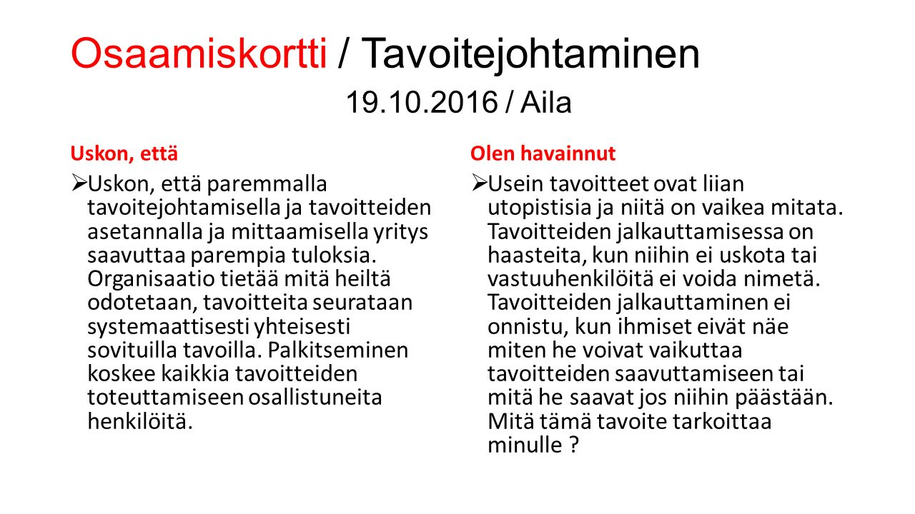 Osaamiskortti / Tavoitejohtaminen 19.10.2016 / Aila Uskon, että  Uskon, että paremmalla tavoitejohtamisella ja tavoitteiden asetannalla ja mittaamisella yritys saavuttaa parempia tuloksia.
