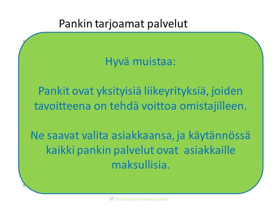 Pankin tarjoamat palvelut Pankkitili  pankki- ja luottokortit - helpompi maksaminen, luotolla ostaminen  verkkopankki - laskujen maksaminen - tunnistautuminen verkossa pankkitunnuksien avulla Lainan antaminen Sijoittaminen - korkoa pankkitalletuksista - sijoitusneuvonta ja erilaiset sijoitusrahastot - osakkeiden osto- ja myyntitoimeksiannot Valuutanvaihto Tallelokerot Lakiasiainpalvelut Hyvä muistaa: Pankit ovat yksityisiä liikeyrityksiä, joiden tavoitteena on tehdä voittoa omistajilleen.