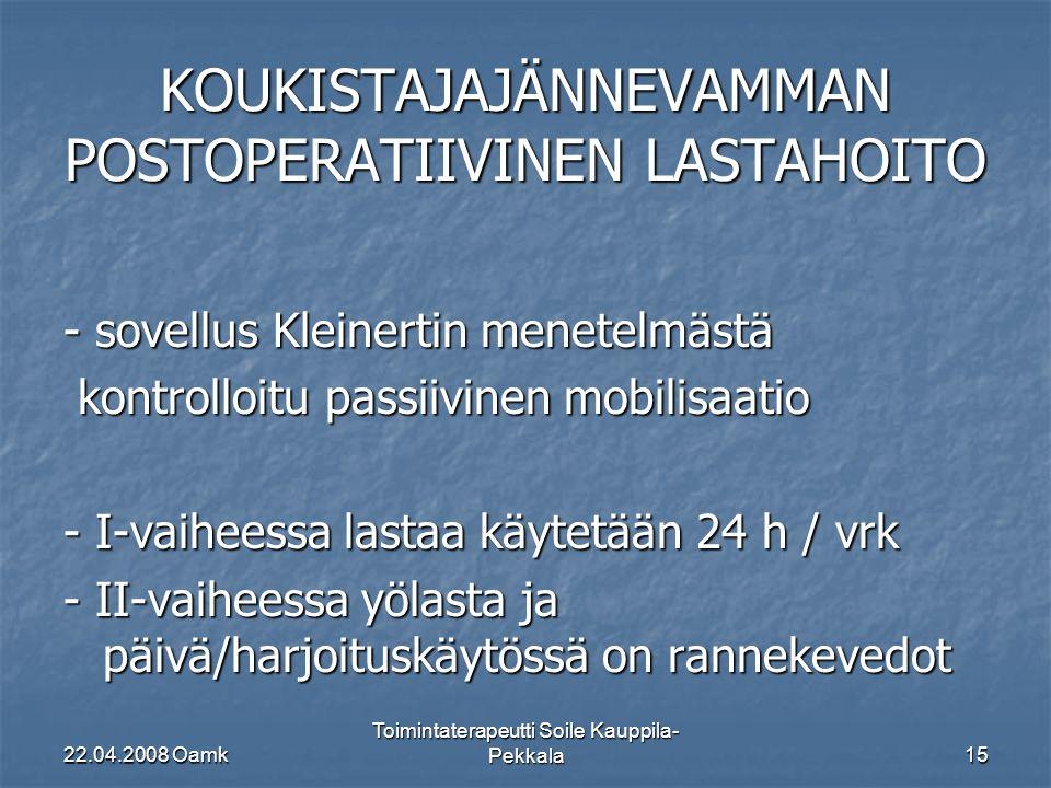 22.04.2008 Oamk Toimintaterapeutti Soile Kauppila- Pekkala15 KOUKISTAJAJÄNNEVAMMAN POSTOPERATIIVINEN LASTAHOITO - sovellus Kleinertin menetelmästä kontrolloitu passiivinen mobilisaatio kontrolloitu passiivinen mobilisaatio - I-vaiheessa lastaa käytetään 24 h / vrk - II-vaiheessa yölasta ja päivä/harjoituskäytössä on rannekevedot