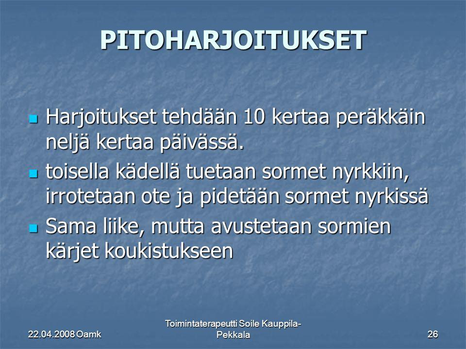 22.04.2008 Oamk Toimintaterapeutti Soile Kauppila- Pekkala26 PITOHARJOITUKSET Harjoitukset tehdään 10 kertaa peräkkäin neljä kertaa päivässä.