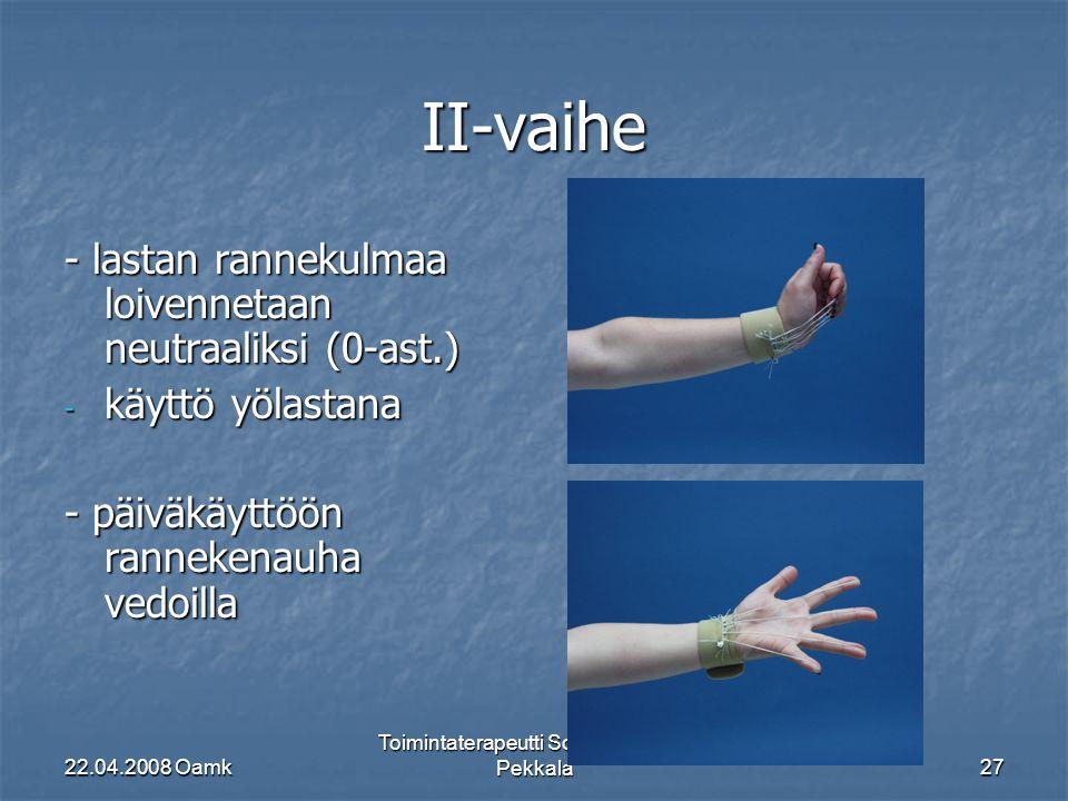 22.04.2008 Oamk Toimintaterapeutti Soile Kauppila- Pekkala27 II-vaihe - lastan rannekulmaa loivennetaan neutraaliksi (0-ast.) - käyttö yölastana - päiväkäyttöön rannekenauha vedoilla