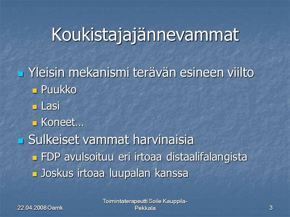 22.04.2008 Oamk Toimintaterapeutti Soile Kauppila- Pekkala3 Koukistajajännevammat Yleisin mekanismi terävän esineen viilto Yleisin mekanismi terävän esineen viilto Puukko Puukko Lasi Lasi Koneet… Koneet… Sulkeiset vammat harvinaisia Sulkeiset vammat harvinaisia FDP avulsoituu eri irtoaa distaalifalangista FDP avulsoituu eri irtoaa distaalifalangista Joskus irtoaa luupalan kanssa Joskus irtoaa luupalan kanssa