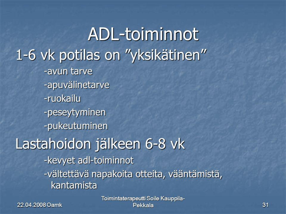 22.04.2008 Oamk Toimintaterapeutti Soile Kauppila- Pekkala31 ADL-toiminnot 1-6 vk potilas on yksikätinen -avun tarve -apuvälinetarve-ruokailu-peseytyminen-pukeutuminen Lastahoidon jälkeen 6-8 vk -kevyet adl-toiminnot -vältettävä napakoita otteita, vääntämistä, kantamista