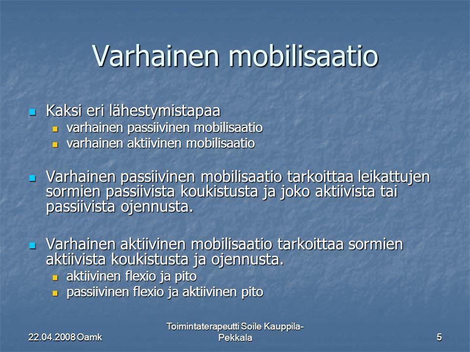 22.04.2008 Oamk Toimintaterapeutti Soile Kauppila- Pekkala5 Varhainen mobilisaatio Kaksi eri lähestymistapaa Kaksi eri lähestymistapaa varhainen passiivinen mobilisaatio varhainen passiivinen mobilisaatio varhainen aktiivinen mobilisaatio varhainen aktiivinen mobilisaatio Varhainen passiivinen mobilisaatio tarkoittaa leikattujen sormien passiivista koukistusta ja joko aktiivista tai passiivista ojennusta.