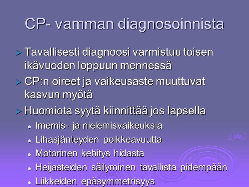CP- vamman diagnosoinnista  Tavallisesti diagnoosi varmistuu toisen ikävuoden loppuun mennessä  CP:n oireet ja vaikeusaste muuttuvat kasvun myötä  Huomiota syytä kiinnittää jos lapsella Imemis- ja nielemisvaikeuksia Imemis- ja nielemisvaikeuksia Lihasjänteyden poikkeavuutta Lihasjänteyden poikkeavuutta Motorinen kehitys hidasta Motorinen kehitys hidasta Heijasteiden säilyminen tavallista pidempään Heijasteiden säilyminen tavallista pidempään Liikkeiden epäsymmetrisyys Liikkeiden epäsymmetrisyys