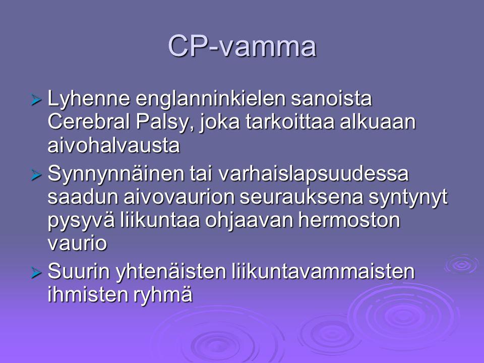 CP-vamma  Lyhenne englanninkielen sanoista Cerebral Palsy, joka tarkoittaa alkuaan aivohalvausta  Synnynnäinen tai varhaislapsuudessa saadun aivovaurion seurauksena syntynyt pysyvä liikuntaa ohjaavan hermoston vaurio  Suurin yhtenäisten liikuntavammaisten ihmisten ryhmä