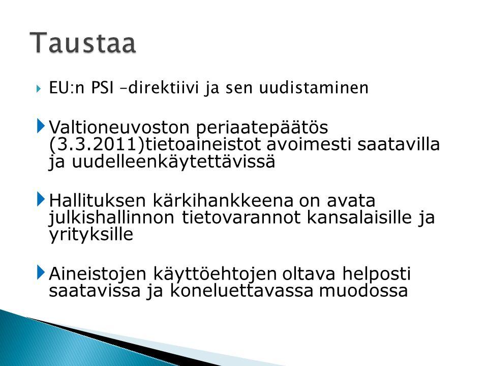  EU:n PSI –direktiivi ja sen uudistaminen  Valtioneuvoston periaatepäätös (3.3.2011)tietoaineistot avoimesti saatavilla ja uudelleenkäytettävissä  Hallituksen kärkihankkeena on avata julkishallinnon tietovarannot kansalaisille ja yrityksille  Aineistojen käyttöehtojen oltava helposti saatavissa ja koneluettavassa muodossa