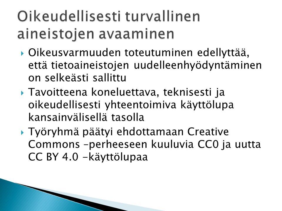  Oikeusvarmuuden toteutuminen edellyttää, että tietoaineistojen uudelleenhyödyntäminen on selkeästi sallittu  Tavoitteena koneluettava, teknisesti ja oikeudellisesti yhteentoimiva käyttölupa kansainvälisellä tasolla  Työryhmä päätyi ehdottamaan Creative Commons –perheeseen kuuluvia CC0 ja uutta CC BY 4.0 -käyttölupaa