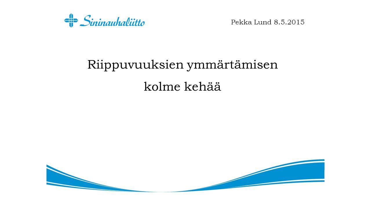 Riippuvuuksien ymmärtämisen kolme kehää Pekka Lund 8.5.2015