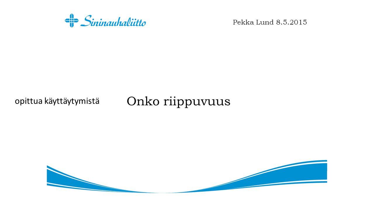 Onko riippuvuus Pekka Lund 8.5.2015 opittua käyttäytymistä