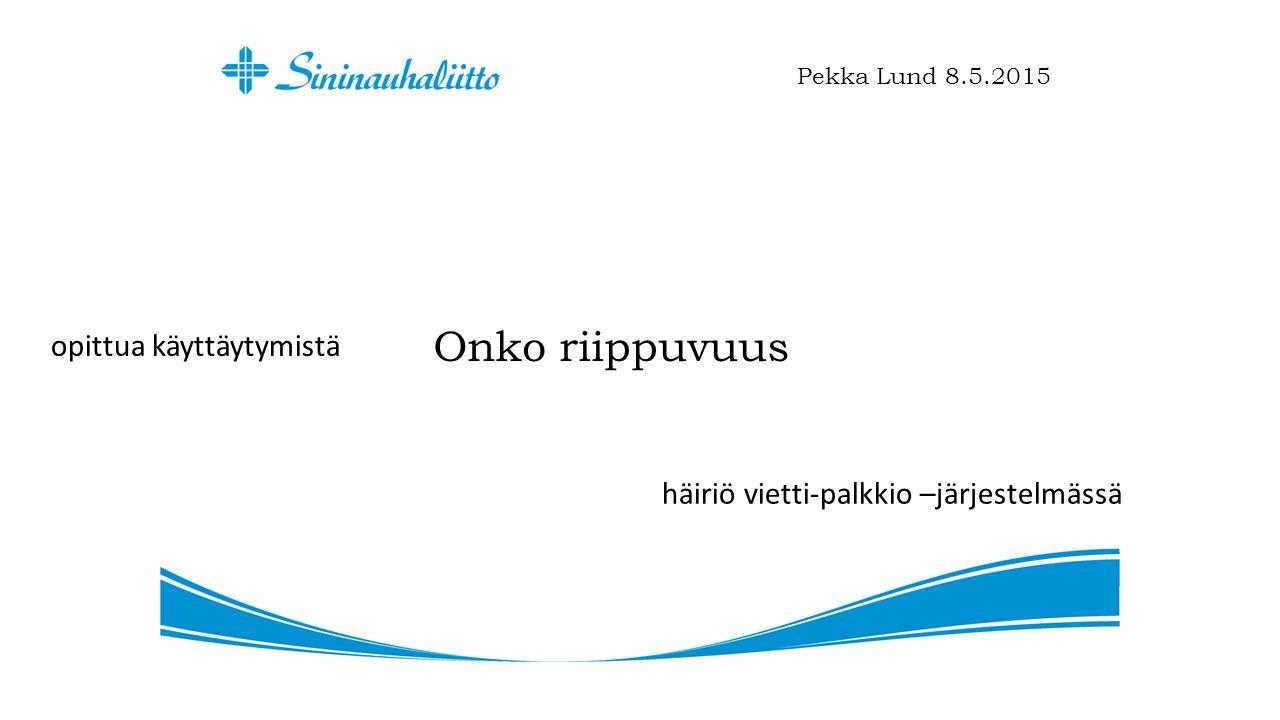 Onko riippuvuus Pekka Lund 8.5.2015 opittua käyttäytymistä häiriö vietti-palkkio –järjestelmässä