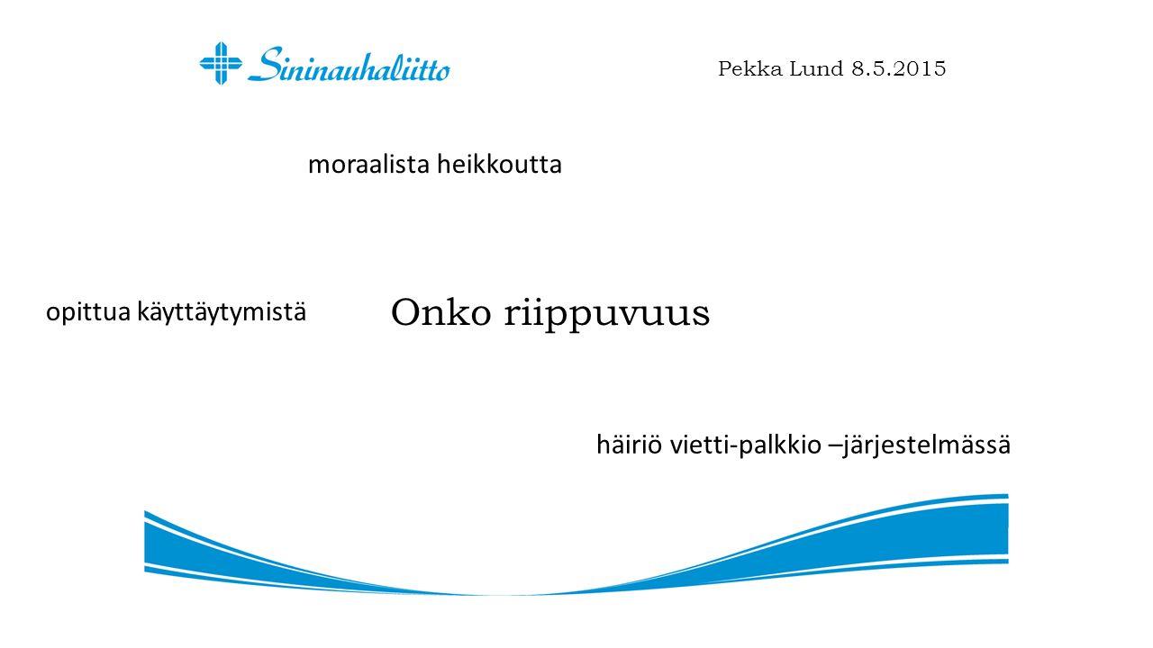 Onko riippuvuus Pekka Lund 8.5.2015 moraalista heikkoutta opittua käyttäytymistä häiriö vietti-palkkio –järjestelmässä