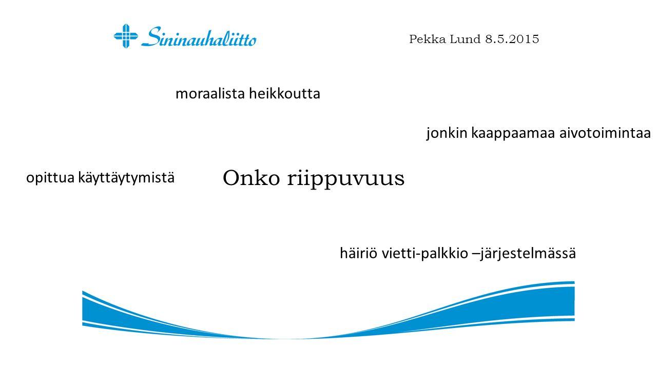 Onko riippuvuus Pekka Lund 8.5.2015 moraalista heikkoutta jonkin kaappaamaa aivotoimintaa opittua käyttäytymistä häiriö vietti-palkkio –järjestelmässä