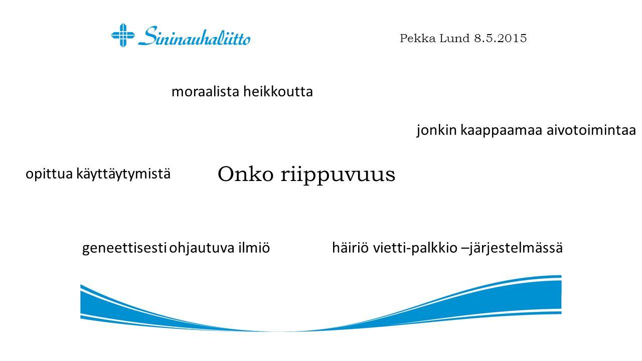 Onko riippuvuus Pekka Lund 8.5.2015 moraalista heikkoutta jonkin kaappaamaa aivotoimintaa opittua käyttäytymistä häiriö vietti-palkkio –järjestelmässägeneettisesti ohjautuva ilmiö