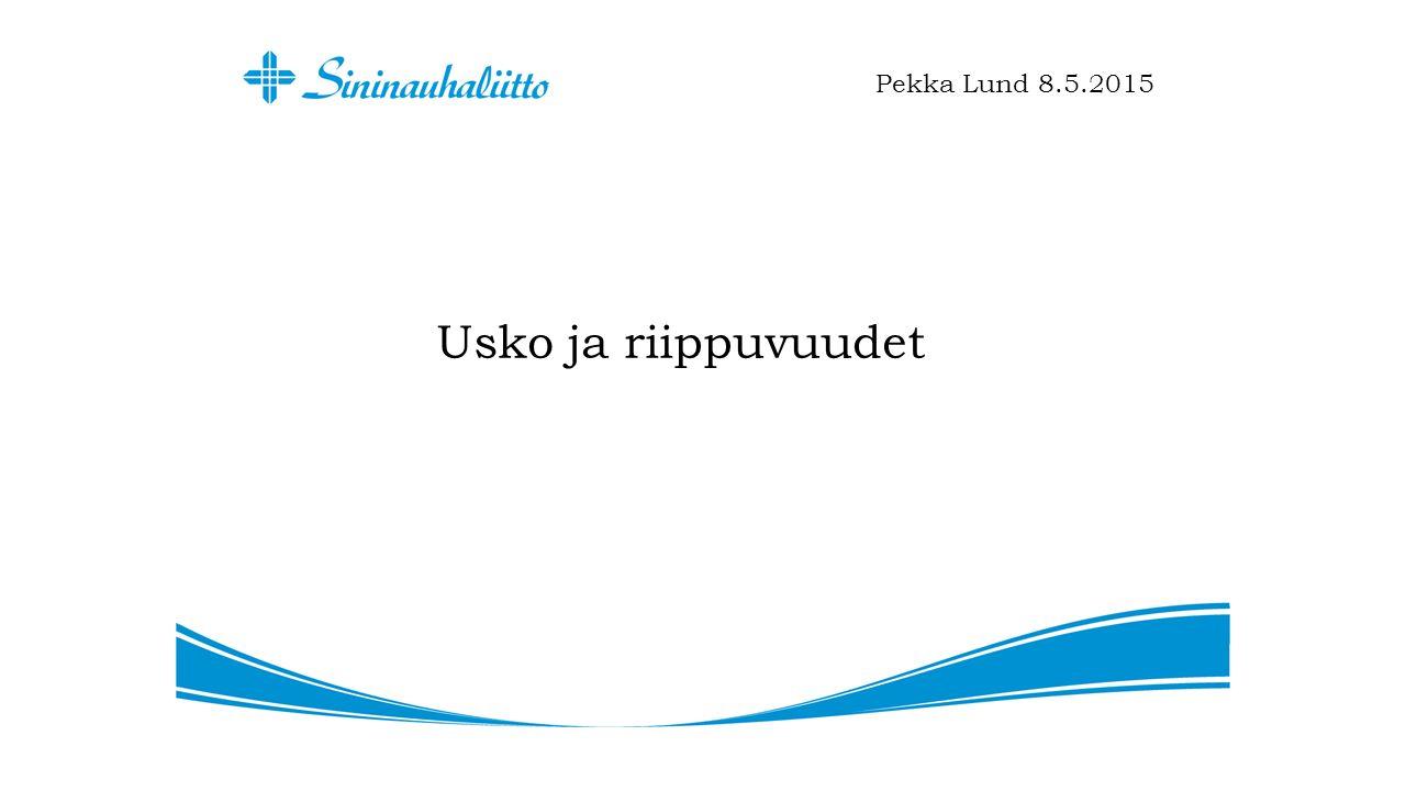Usko ja riippuvuudet Pekka Lund 8.5.2015