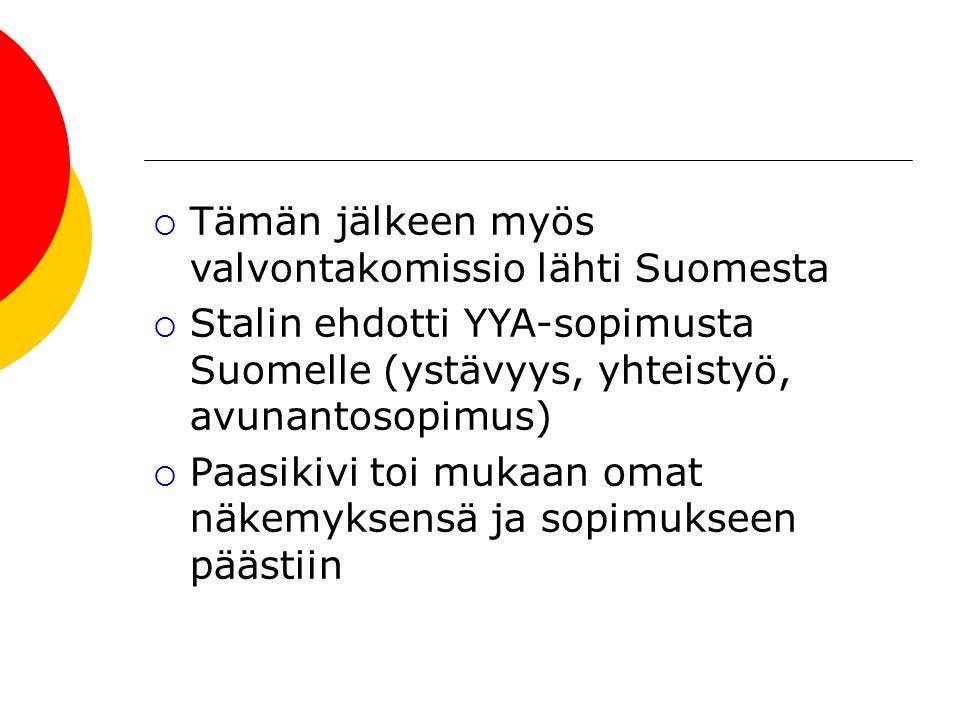  Tämän jälkeen myös valvontakomissio lähti Suomesta  Stalin ehdotti YYA-sopimusta Suomelle (ystävyys, yhteistyö, avunantosopimus)  Paasikivi toi mukaan omat näkemyksensä ja sopimukseen päästiin