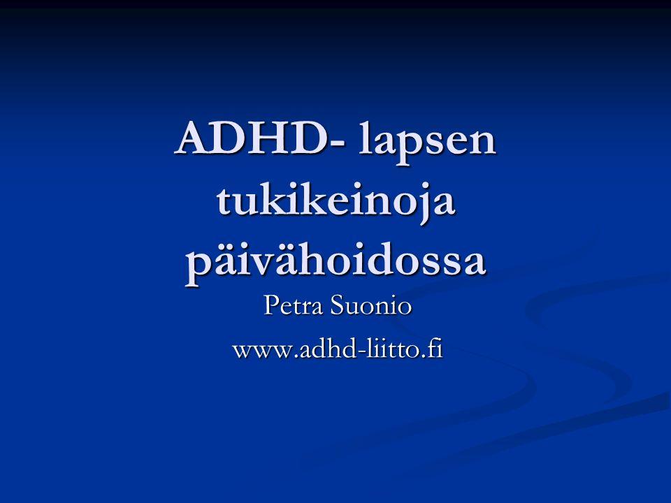 ADHD- lapsen tukikeinoja päivähoidossa Petra Suonio www.adhd-liitto.fi