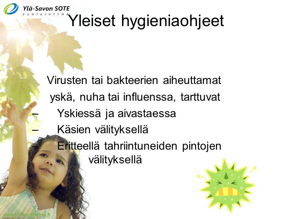 www.ylasavonsote.fi Yleiset hygieniaohjeet Virusten tai bakteerien aiheuttamat yskä, nuha tai influenssa, tarttuvat – Yskiessä ja aivastaessa – Käsien välityksellä – Eritteellä tahriintuneiden pintojen välityksellä