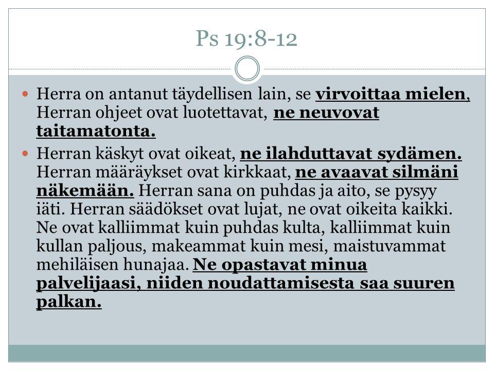 Ps 19:8-12 Herra on antanut täydellisen lain, se virvoittaa mielen, Herran ohjeet ovat luotettavat, ne neuvovat taitamatonta.