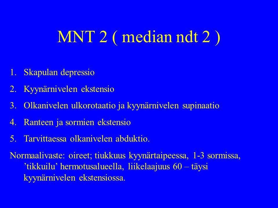 MNT 2 ( median ndt 2 ) 1.Skapulan depressio 2.Kyynärnivelen ekstensio 3.Olkanivelen ulkorotaatio ja kyynärnivelen supinaatio 4.Ranteen ja sormien ekstensio 5.Tarvittaessa olkanivelen abduktio.