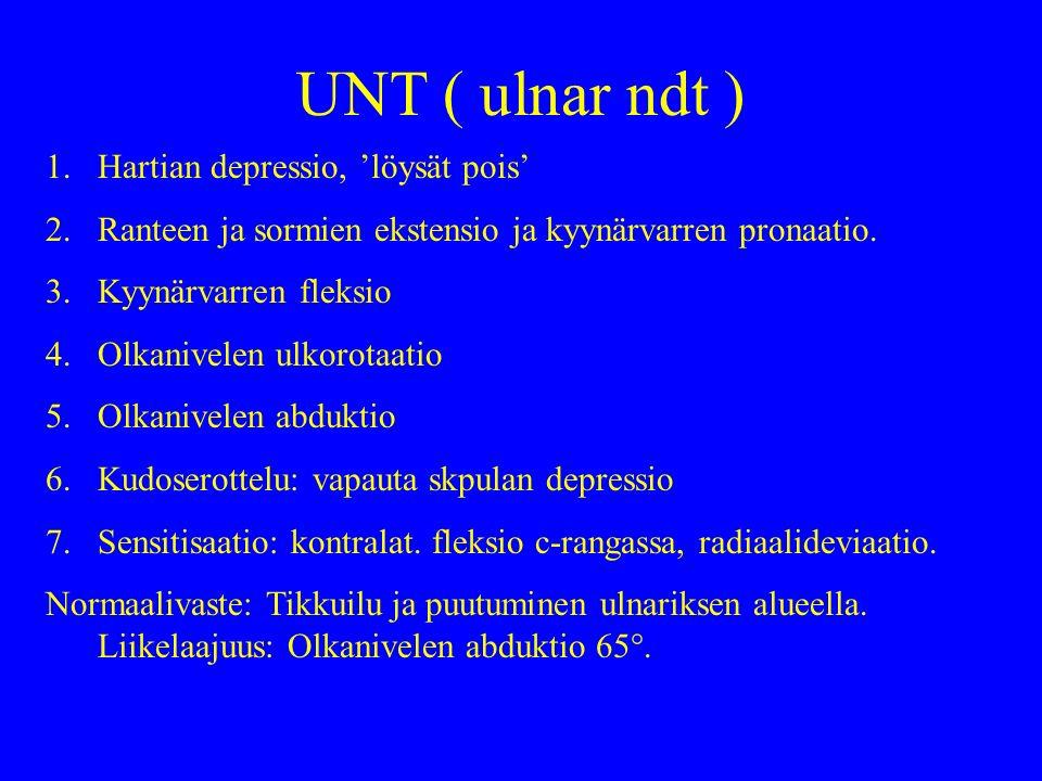 UNT ( ulnar ndt ) 1.Hartian depressio, 'löysät pois' 2.Ranteen ja sormien ekstensio ja kyynärvarren pronaatio.