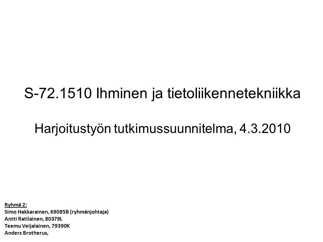 S-72.1510 Ihminen ja tietoliikennetekniikka Harjoitustyön tutkimussuunnitelma, 4.3.2010 Ryhmä 2: Simo Hakkarainen, 69085B (ryhmänjohtaja) Antti Ratilainen, 80379L Teemu Veijalainen, 79390K Anders Brotherus,