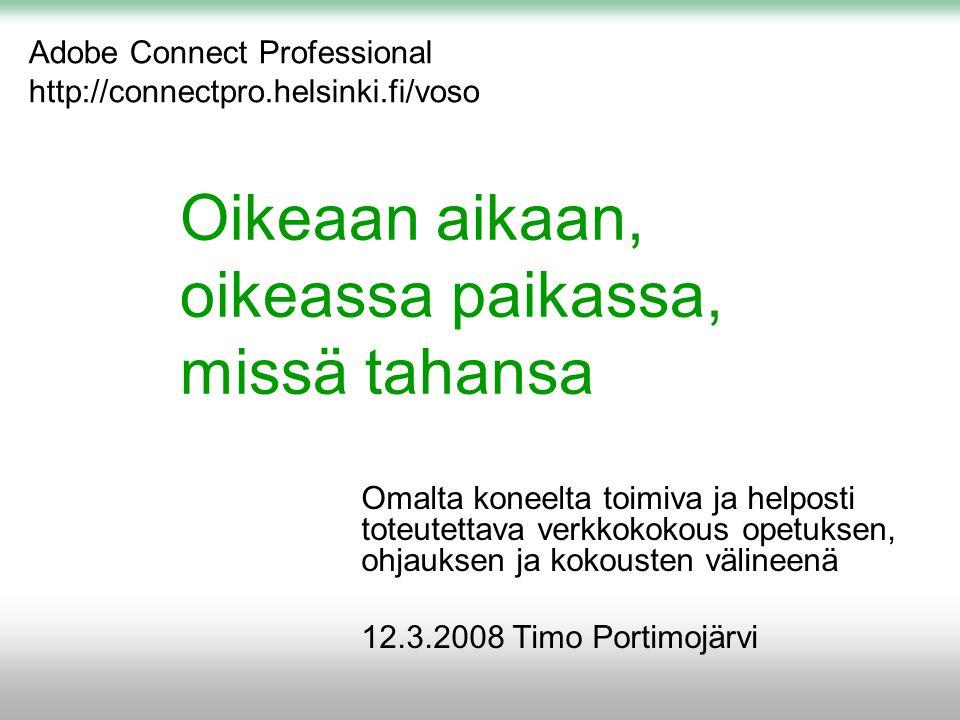 Oikeaan aikaan, oikeassa paikassa, missä tahansa Omalta koneelta toimiva ja helposti toteutettava verkkokokous opetuksen, ohjauksen ja kokousten välineenä 12.3.2008 Timo Portimojärvi Adobe Connect Professional http://connectpro.helsinki.fi/voso